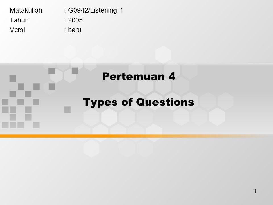 1 Pertemuan 4 Types of Questions Matakuliah: G0942/Listening 1 Tahun: 2005 Versi: baru