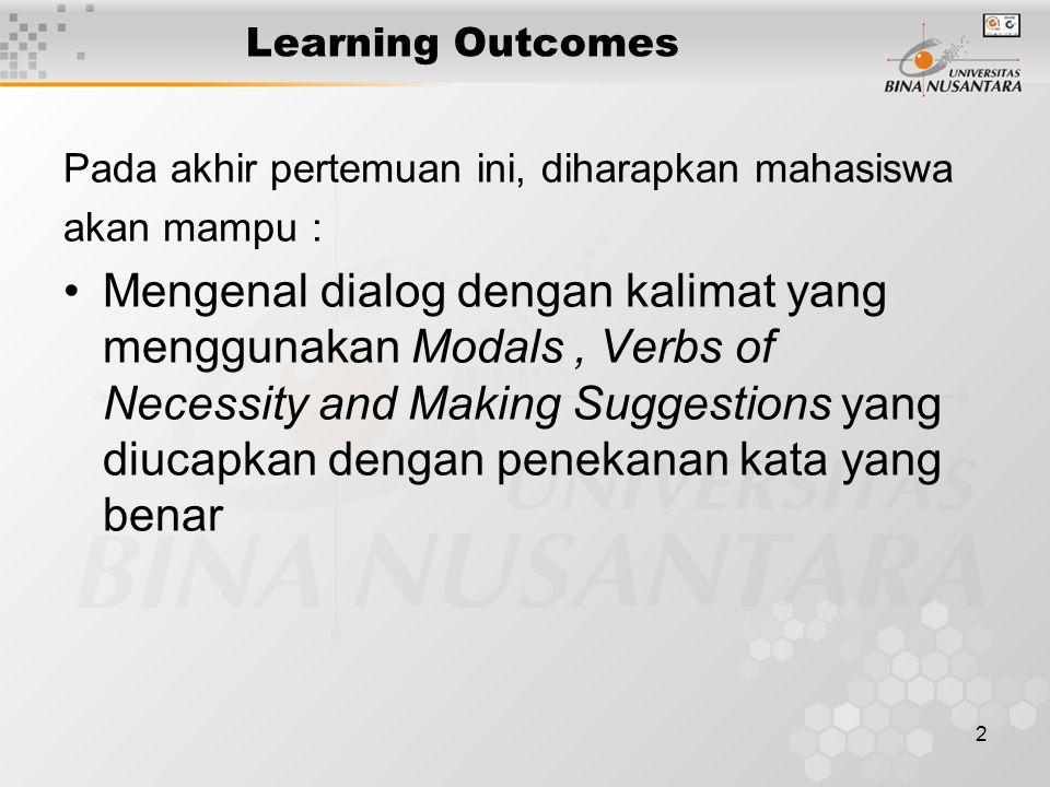 2 Learning Outcomes Pada akhir pertemuan ini, diharapkan mahasiswa akan mampu : Mengenal dialog dengan kalimat yang menggunakan Modals, Verbs of Necessity and Making Suggestions yang diucapkan dengan penekanan kata yang benar