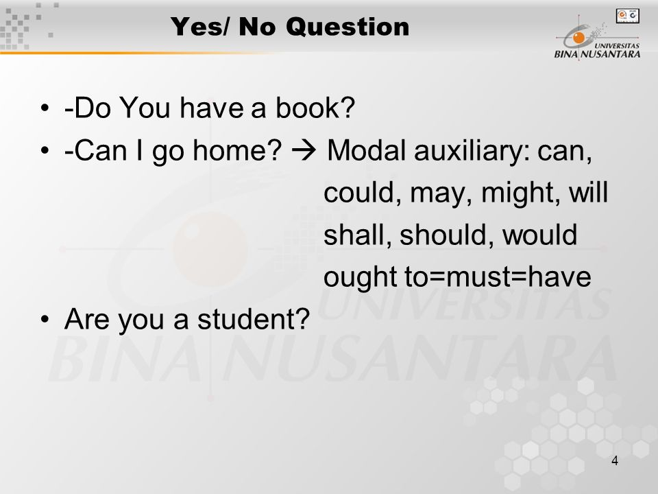 4 Yes/ No Question -Do You have a book? -Can I go home?  Modal auxiliary: can, could, may, might, will shall, should, would ought to=must=have Are yo