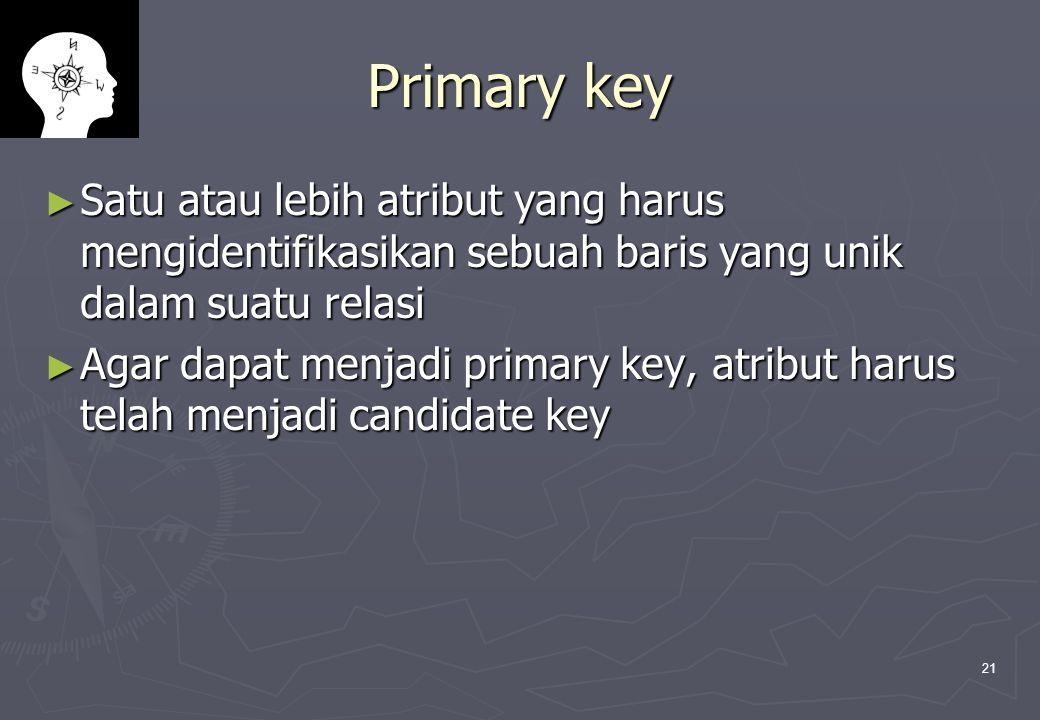 21 Primary key ► Satu atau lebih atribut yang harus mengidentifikasikan sebuah baris yang unik dalam suatu relasi ► Agar dapat menjadi primary key, at