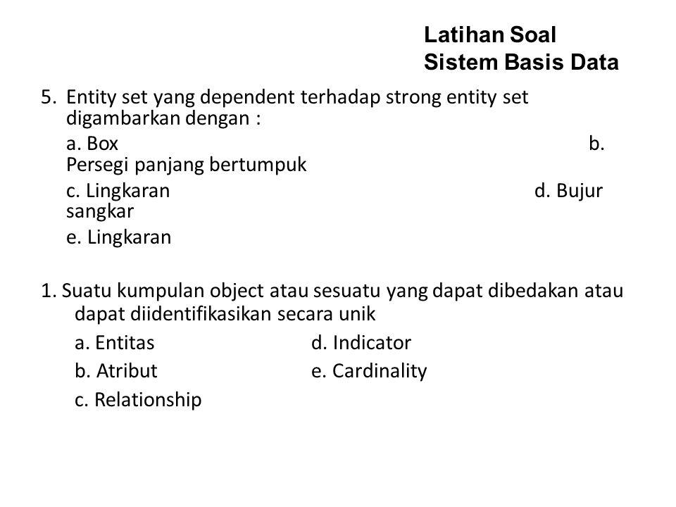 5.Entity set yang dependent terhadap strong entity set digambarkan dengan : a.