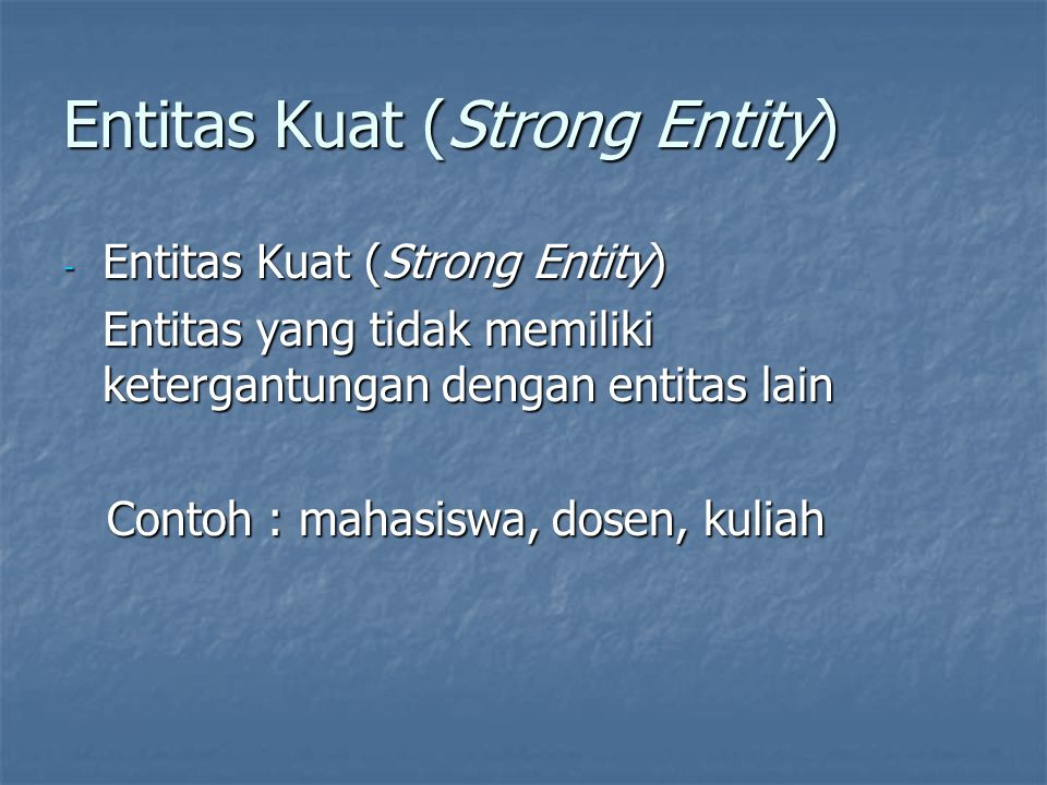 Entitas Lemah (Weak Entity) - Entitas yang kemunculannya tergantung terhadap entitas lain (strong entity) - Tidak memiliki key yang benar-benar dapat menjamin keunikan entitas Contoh : orangtua, keluarga Contoh : orangtua, keluarga