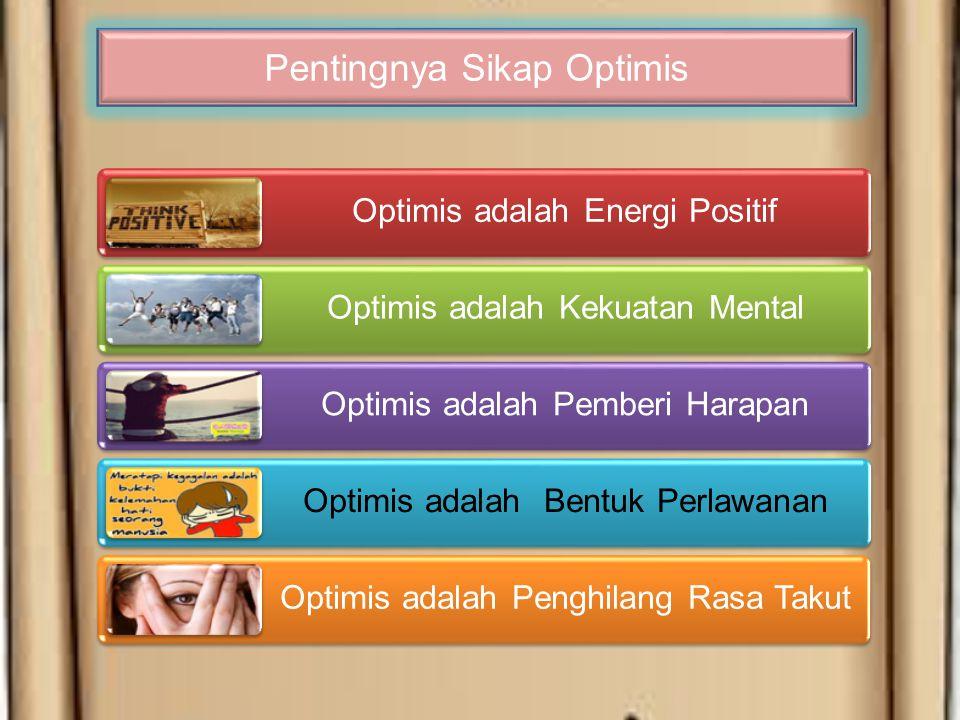Optimis adalah Energi Positif Optimis adalah Kekuatan Mental Optimis adalah Pemberi Harapan Optimis adalah Bentuk Perlawanan Optimis adalah Penghilang