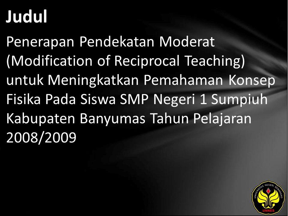 Judul Penerapan Pendekatan Moderat (Modification of Reciprocal Teaching) untuk Meningkatkan Pemahaman Konsep Fisika Pada Siswa SMP Negeri 1 Sumpiuh Kabupaten Banyumas Tahun Pelajaran 2008/2009