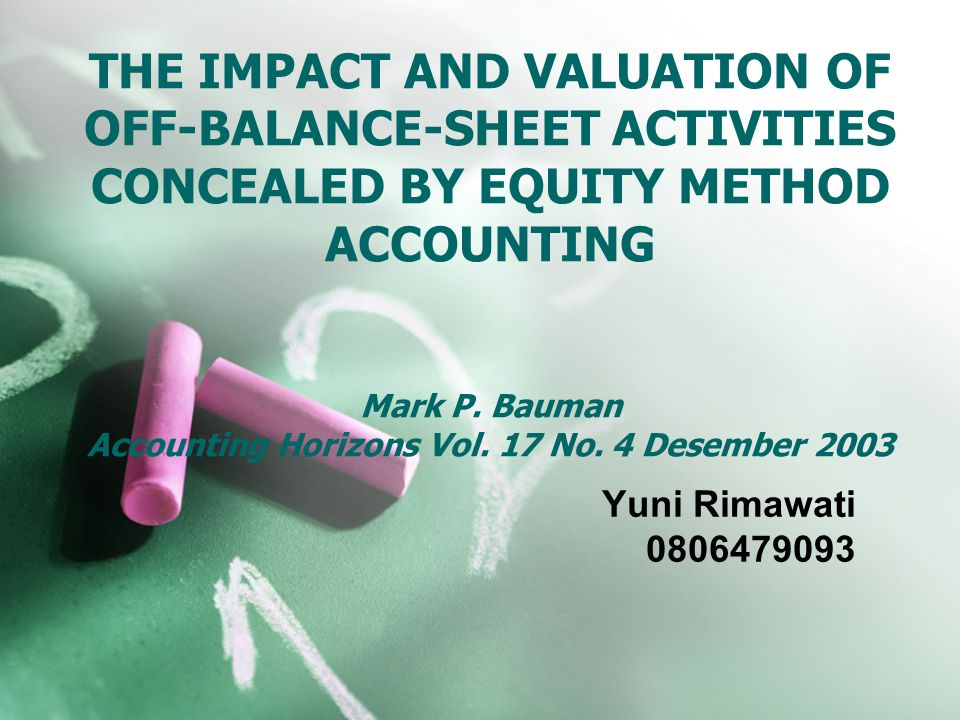 THE IMPACT AND VALUATION OF OFF-BALANCE-SHEET ACTIVITIES CONCEALED BY EQUITY METHOD ACCOUNTING Mark P. Bauman Accounting Horizons Vol. 17 No. 4 Desemb