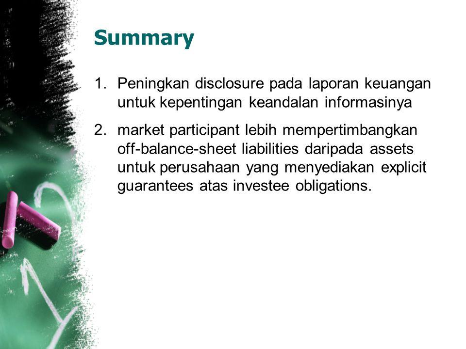 Summary 1.Peningkan disclosure pada laporan keuangan untuk kepentingan keandalan informasinya 2.market participant lebih mempertimbangkan off-balance-