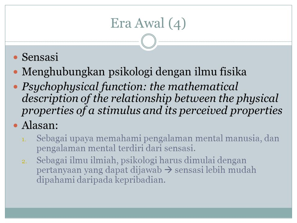 Era Awal (4) Sensasi Menghubungkan psikologi dengan ilmu fisika Psychophysical function: the mathematical description of the relationship between the physical properties of a stimulus and its perceived properties Alasan: 1.