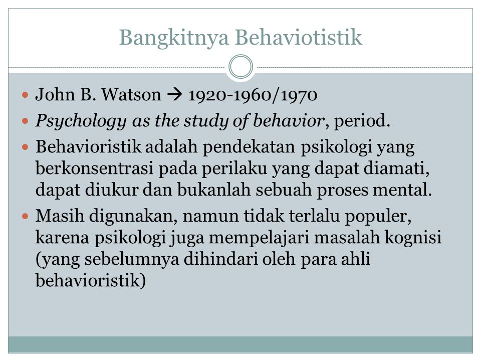 Bangkitnya Behaviotistik John B. Watson  1920-1960/1970 Psychology as the study of behavior, period. Behavioristik adalah pendekatan psikologi yang b