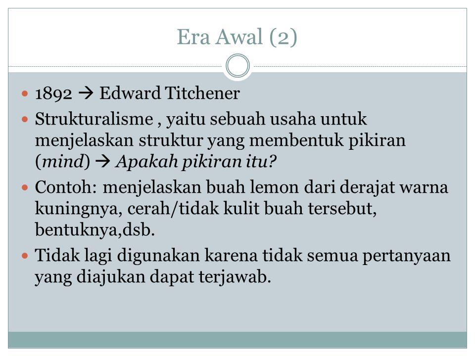 Era Awal (2) 1892  Edward Titchener Strukturalisme, yaitu sebuah usaha untuk menjelaskan struktur yang membentuk pikiran (mind)  Apakah pikiran itu.