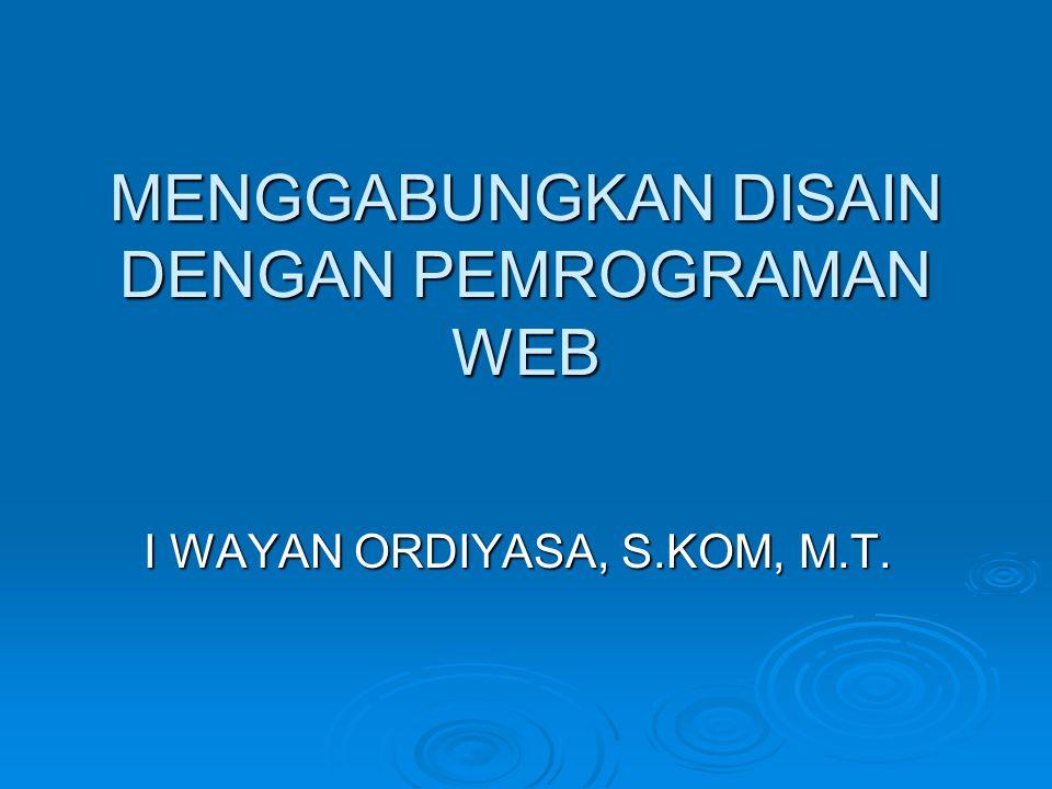 MENGGABUNGKAN DISAIN DENGAN PEMROGRAMAN WEB I WAYAN ORDIYASA, S.KOM, M.T.