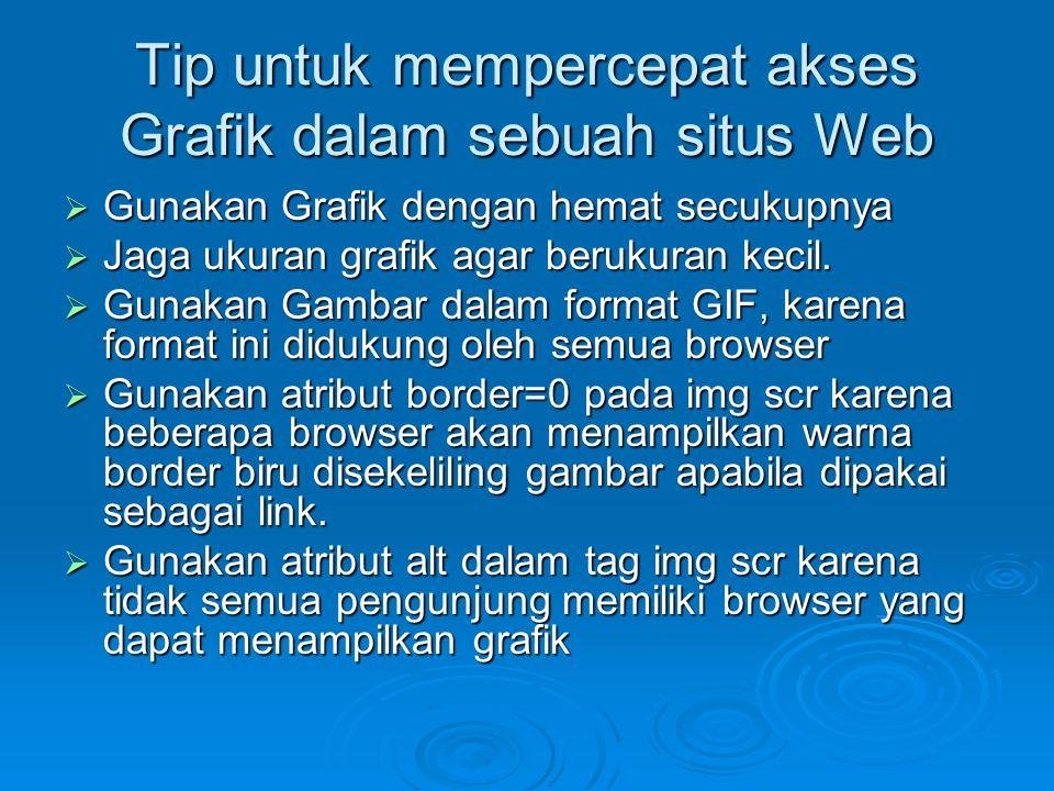 Tip untuk mempercepat akses Grafik dalam sebuah situs Web  Gunakan Grafik dengan hemat secukupnya  Jaga ukuran grafik agar berukuran kecil.  Gunaka