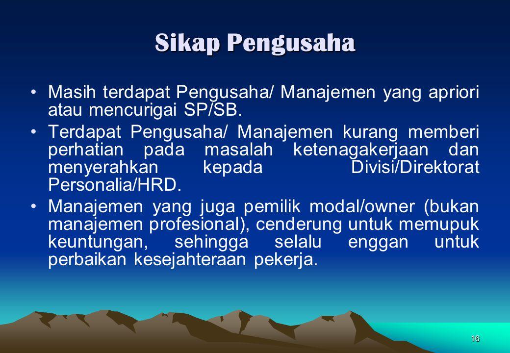 16 Sikap Pengusaha Masih terdapat Pengusaha/ Manajemen yang apriori atau mencurigai SP/SB. Terdapat Pengusaha/ Manajemen kurang memberi perhatian pada