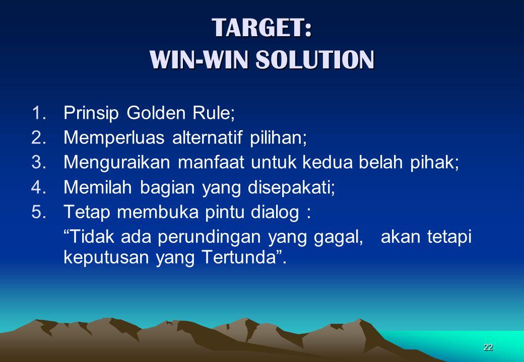 22 TARGET: WIN-WIN SOLUTION 1.Prinsip Golden Rule; 2.Memperluas alternatif pilihan; 3.Menguraikan manfaat untuk kedua belah pihak; 4.Memilah bagian ya