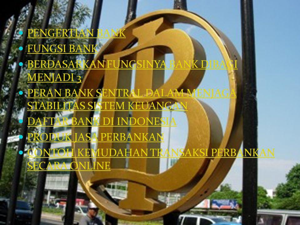 PENGERTIAN BANK FUNGSI BANK BERDASARKAN FUNGSINYA BANK DIBAGI MENJADI 3 BERDASARKAN FUNGSINYA BANK DIBAGI MENJADI 3 PERAN BANK SENTRAL DALAM MENJAGA STABILITAS SISTEM KEUANGAN PERAN BANK SENTRAL DALAM MENJAGA STABILITAS SISTEM KEUANGAN DAFTAR BANK DI INDONESIA PRODUK JASA PERBANKAN CONTOH KEMUDAHAN TRANSAKSI PERBANKAN SECARA ONLINE CONTOH KEMUDAHAN TRANSAKSI PERBANKAN SECARA ONLINE
