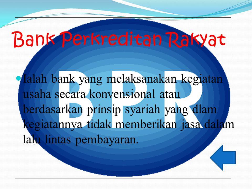 Bank Perkreditan Rakyat Ialah bank yang melaksanakan kegiatan usaha secara konvensional atau berdasarkan prinsip syariah yang dlam kegiatannya tidak memberikan jasa dalam lalu lintas pembayaran.