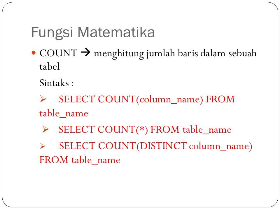 Fungsi Matematika COUNT  menghitung jumlah baris dalam sebuah tabel Sintaks :  SELECT COUNT(column_name) FROM table_name  SELECT COUNT(*) FROM tabl