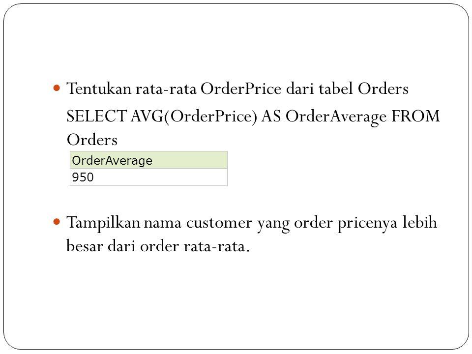 Tentukan rata-rata OrderPrice dari tabel Orders SELECT AVG(OrderPrice) AS OrderAverage FROM Orders Tampilkan nama customer yang order pricenya lebih b