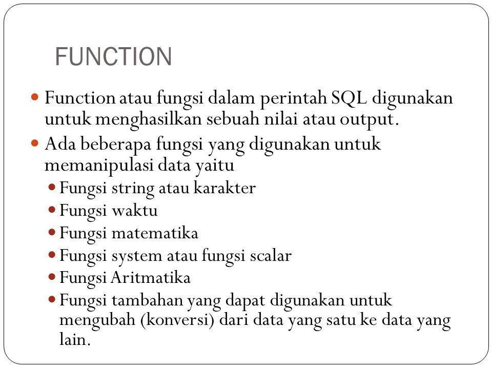 Function atau fungsi dalam perintah SQL digunakan untuk menghasilkan sebuah nilai atau output. Ada beberapa fungsi yang digunakan untuk memanipulasi d
