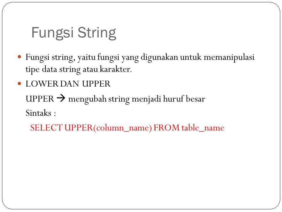 Fungsi String Fungsi string, yaitu fungsi yang digunakan untuk memanipulasi tipe data string atau karakter. LOWER DAN UPPER UPPER  mengubah string me