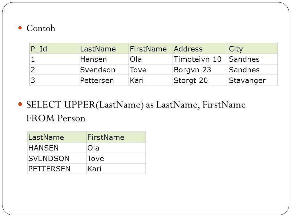 Contoh SELECT UPPER(LastName) as LastName, FirstName FROM Person P_IdLastNameFirstNameAddressCity 1HansenOlaTimoteivn 10Sandnes 2SvendsonToveBorgvn 23