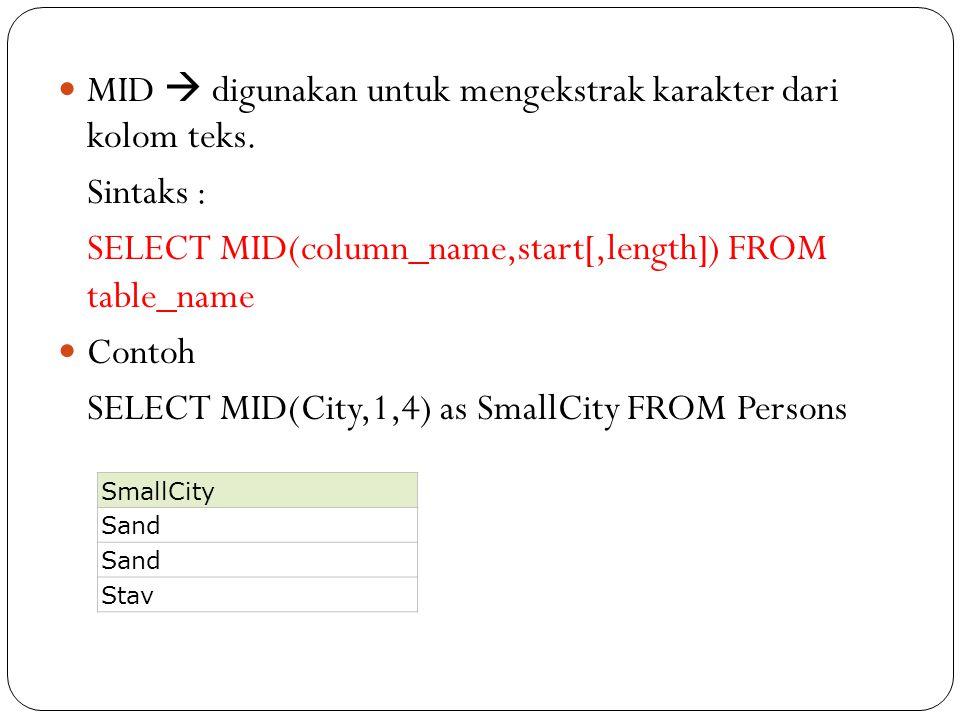 MID  digunakan untuk mengekstrak karakter dari kolom teks. Sintaks : SELECT MID(column_name,start[,length]) FROM table_name Contoh SELECT MID(City,1,