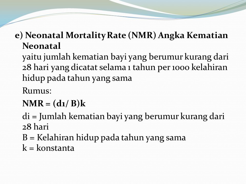 e) Neonatal Mortality Rate (NMR) Angka Kematian Neonatal yaitu jumlah kematian bayi yang berumur kurang dari 28 hari yang dicatat selama 1 tahun per 1