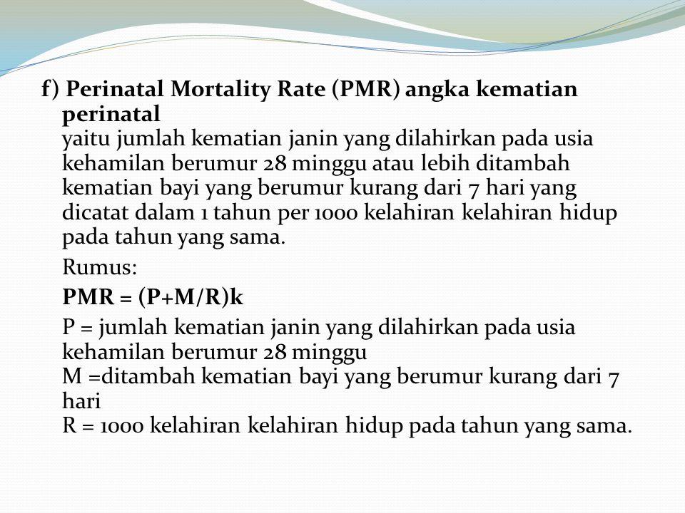 f) Perinatal Mortality Rate (PMR) angka kematian perinatal yaitu jumlah kematian janin yang dilahirkan pada usia kehamilan berumur 28 minggu atau lebi