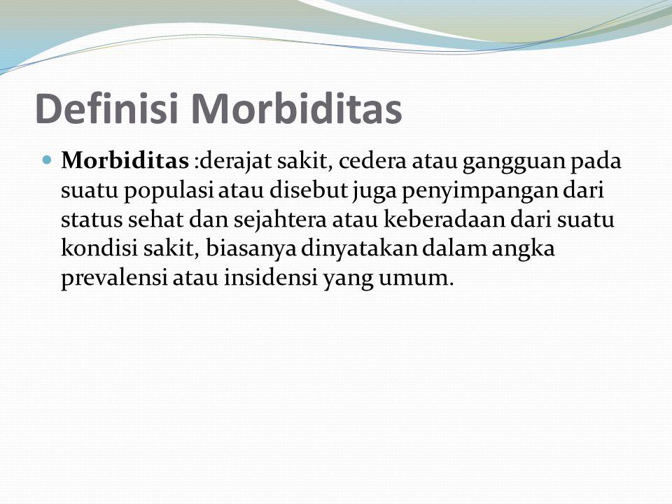 Definisi Morbiditas Morbiditas :derajat sakit, cedera atau gangguan pada suatu populasi atau disebut juga penyimpangan dari status sehat dan sejahtera