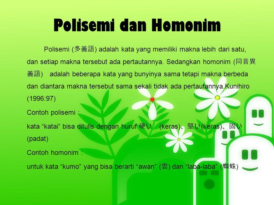 Polisemi dan Homonim Polisemi ( 多義語 ) adalah kata yang memiliki makna lebih dari satu, dan setiap makna tersebut ada pertautannya. Sedangkan homonim (