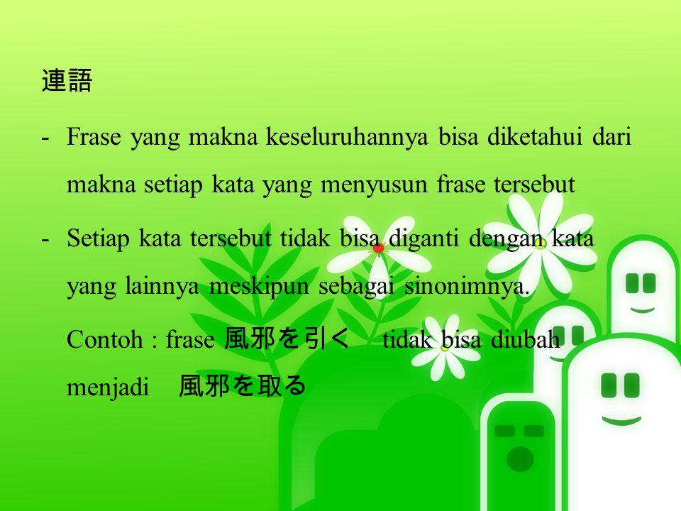 連語 -Frase yang makna keseluruhannya bisa diketahui dari makna setiap kata yang menyusun frase tersebut -Setiap kata tersebut tidak bisa diganti dengan