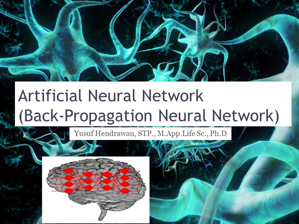 Artificial Neural Network (Back-Propagation Neural Network) Yusuf Hendrawan, STP., M.App.Life Sc., Ph.D