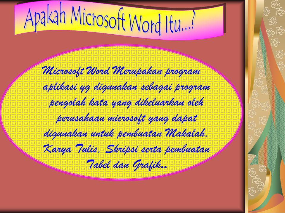 Microsoft Word Merupakan program aplikasi yg digunakan sebagai program pengolah kata yang dikeluarkan oleh perusahaan microsoft yang dapat digunakan untuk pembuatan Makalah, Karya Tulis, Skripsi serta pembuatan Tabel dan Grafik..