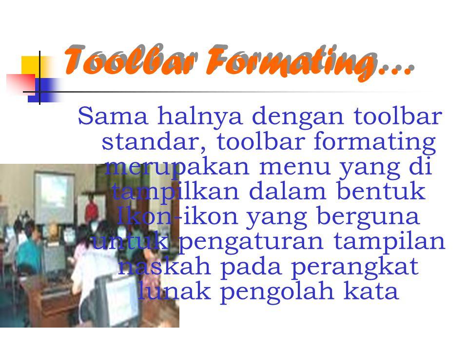 Toolbar Formating… Sama halnya dengan toolbar standar, toolbar formating merupakan menu yang di tampilkan dalam bentuk Ikon-ikon yang berguna untuk pengaturan tampilan naskah pada perangkat lunak pengolah kata