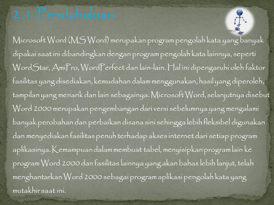 2.1. Pendahuluan Microsoft Word (MS Word) merupakan program pengolah kata yang banyak dipakai saat ini dibandingkan dengan program pengolah kata lainn