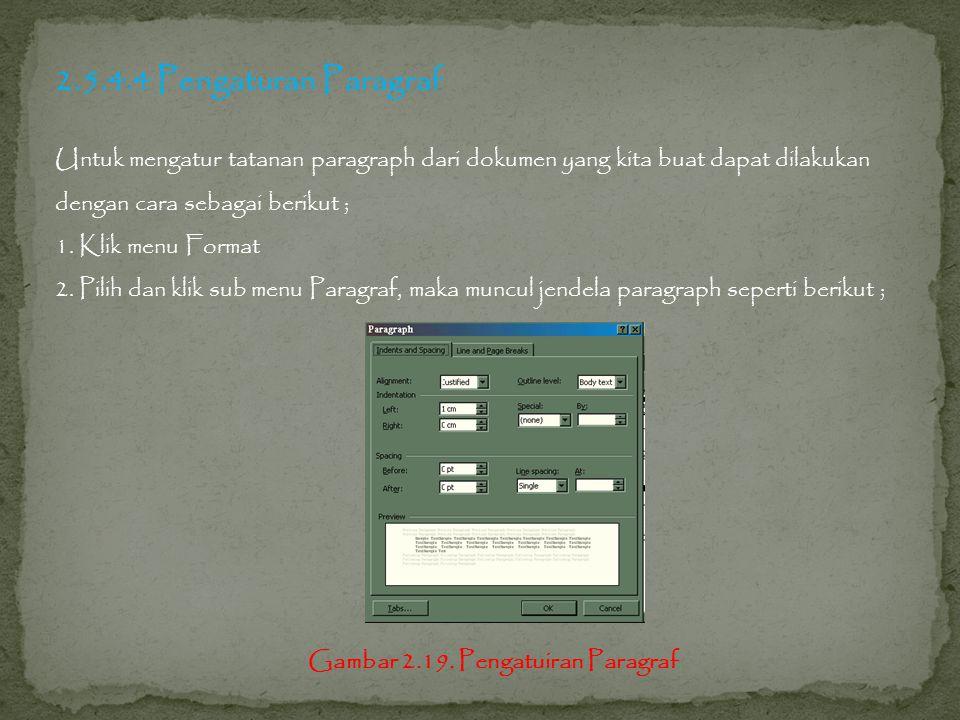 2.5.4.4 Pengaturan Paragraf Untuk mengatur tatanan paragraph dari dokumen yang kita buat dapat dilakukan dengan cara sebagai berikut ; 1.