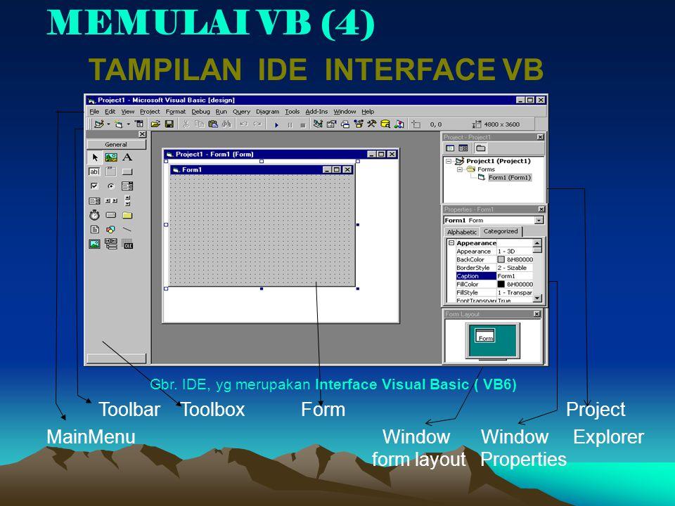 MEMULAI VB (4) TAMPILAN IDE INTERFACE VB Gbr. IDE, yg merupakan Interface Visual Basic ( VB6) Toolbar Toolbox Form Project MainMenu Window Window Expl