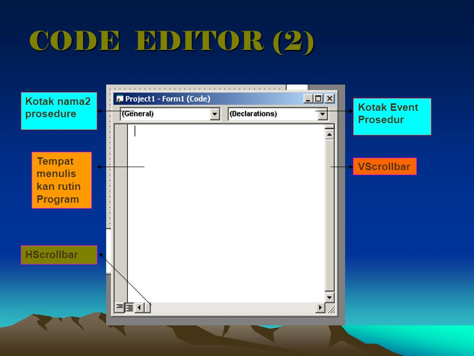 CODE EDITOR (2) Kotak nama2 prosedure Kotak Event Prosedur VScrollbar HScrollbar Tempat menulis kan rutin Program
