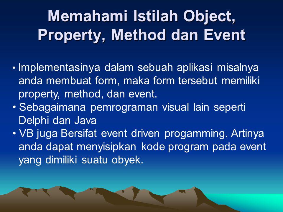 Memahami Istilah Object, Property, Method dan Event Implementasinya dalam sebuah aplikasi misalnya anda membuat form, maka form tersebut memiliki prop
