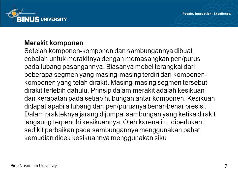 Bina Nusantara University 3 Merakit komponen Setelah komponen-komponen dan sambungannya dibuat, cobalah untuk merakitnya dengan memasangkan pen/purus pada lubang pasangannya.