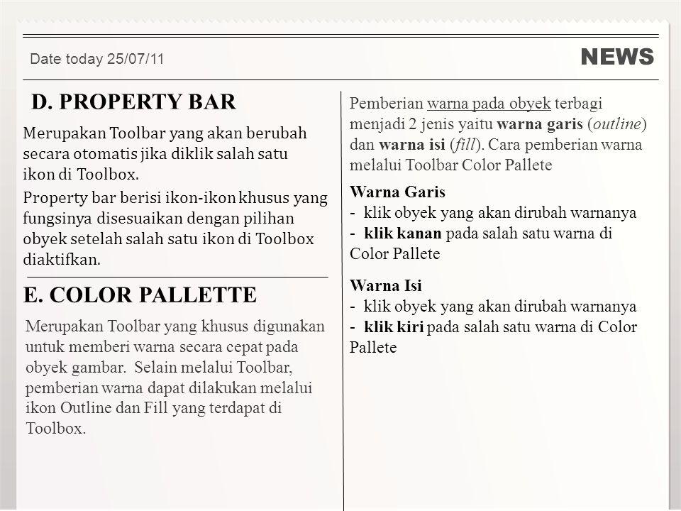 NEWS Date today 25/07/11 D. PROPERTY BAR Merupakan Toolbar yang akan berubah secara otomatis jika diklik salah satu ikon di Toolbox. Property bar beri