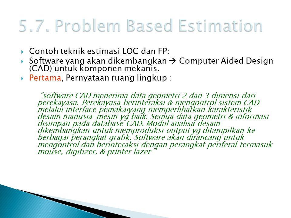  Contoh teknik estimasi LOC dan FP:  Software yang akan dikembangkan  Computer Aided Design (CAD) untuk komponen mekanis.  Pertama, Pernyataan rua