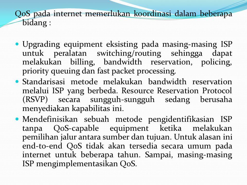 QoS pada internet memerlukan koordinasi dalam beberapa bidang : Upgrading equipment eksisting pada masing-masing ISP untuk peralatan switching/routing