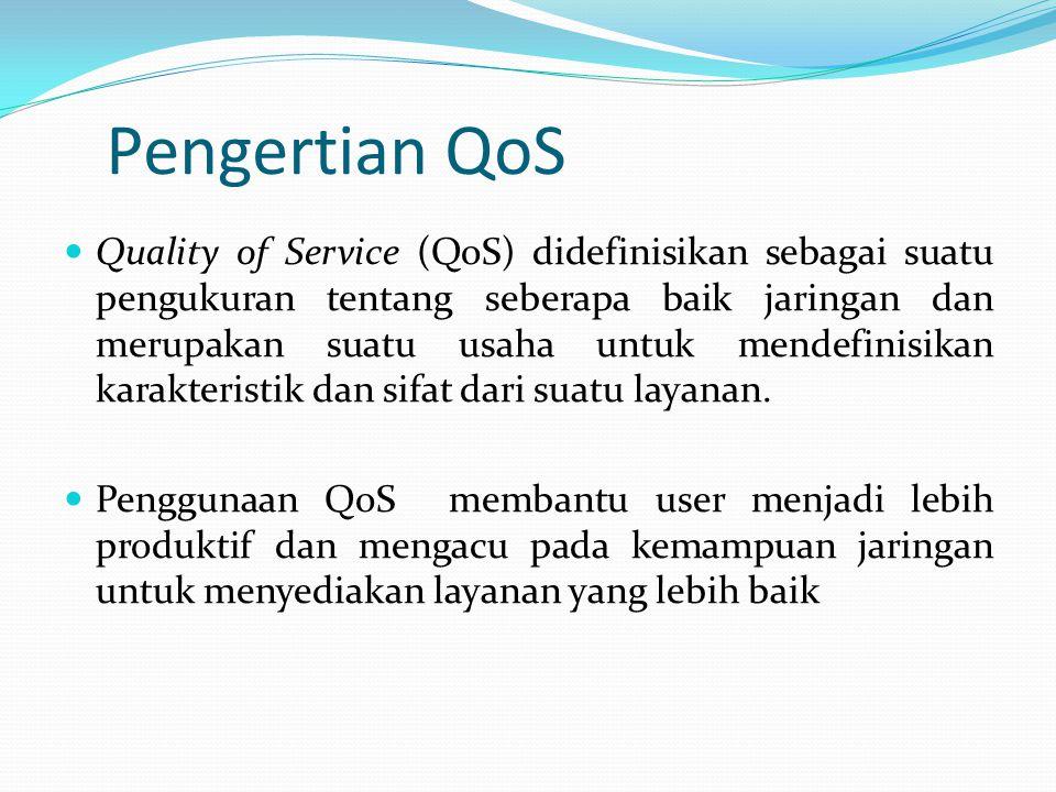 Pengertian QoS Quality of Service (QoS) didefinisikan sebagai suatu pengukuran tentang seberapa baik jaringan dan merupakan suatu usaha untuk mendefin
