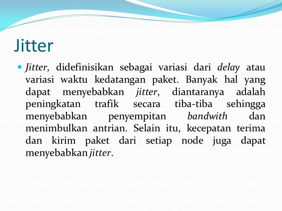 Jitter Jitter, didefinisikan sebagai variasi dari delay atau variasi waktu kedatangan paket. Banyak hal yang dapat menyebabkan jitter, diantaranya ada