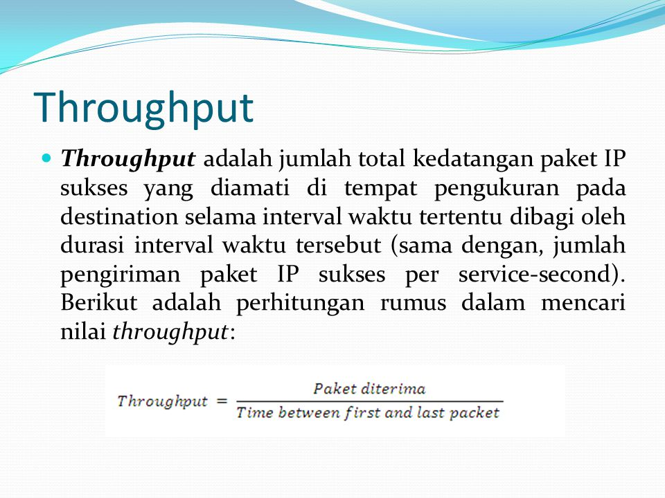 Throughput Throughput adalah jumlah total kedatangan paket IP sukses yang diamati di tempat pengukuran pada destination selama interval waktu tertentu