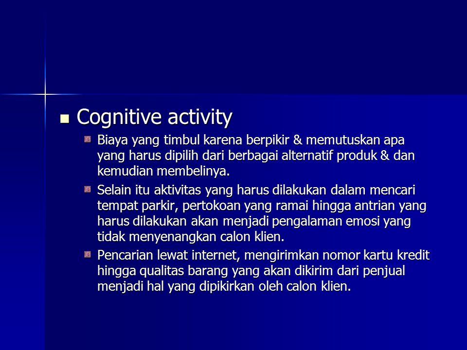 Cognitive activity Cognitive activity Biaya yang timbul karena berpikir & memutuskan apa yang harus dipilih dari berbagai alternatif produk & dan kemu