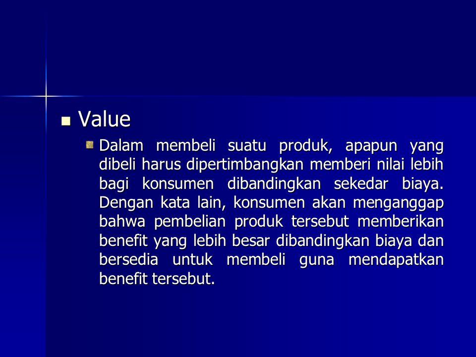 Value Value Dalam membeli suatu produk, apapun yang dibeli harus dipertimbangkan memberi nilai lebih bagi konsumen dibandingkan sekedar biaya. Dengan