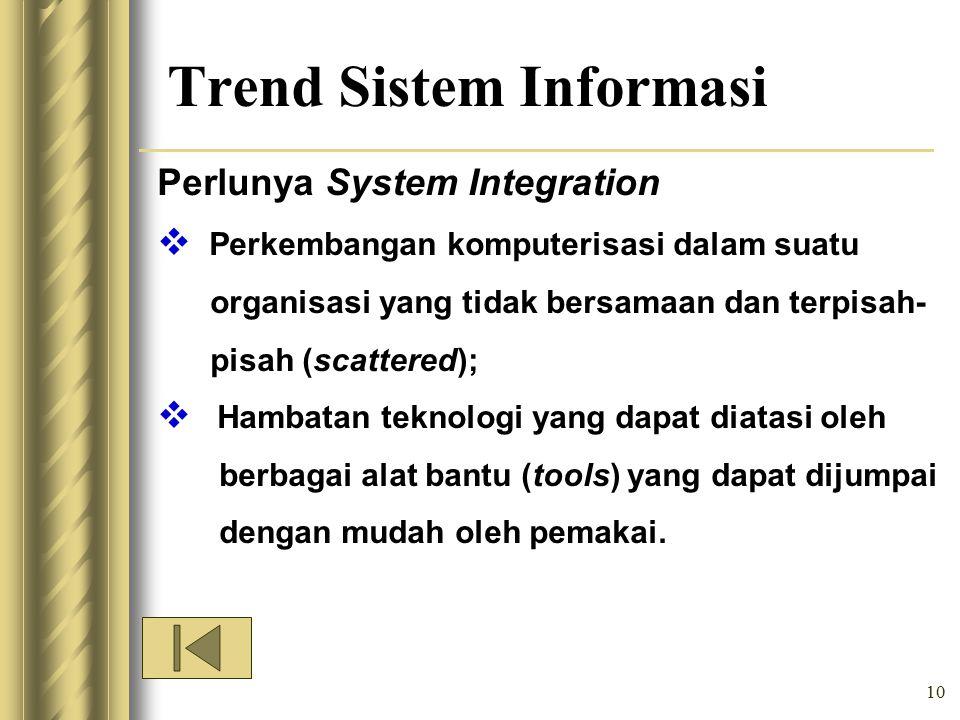 10 Trend Sistem Informasi Perlunya System Integration  Perkembangan komputerisasi dalam suatu organisasi yang tidak bersamaan dan terpisah- pisah (scattered);  Hambatan teknologi yang dapat diatasi oleh berbagai alat bantu (tools) yang dapat dijumpai dengan mudah oleh pemakai.
