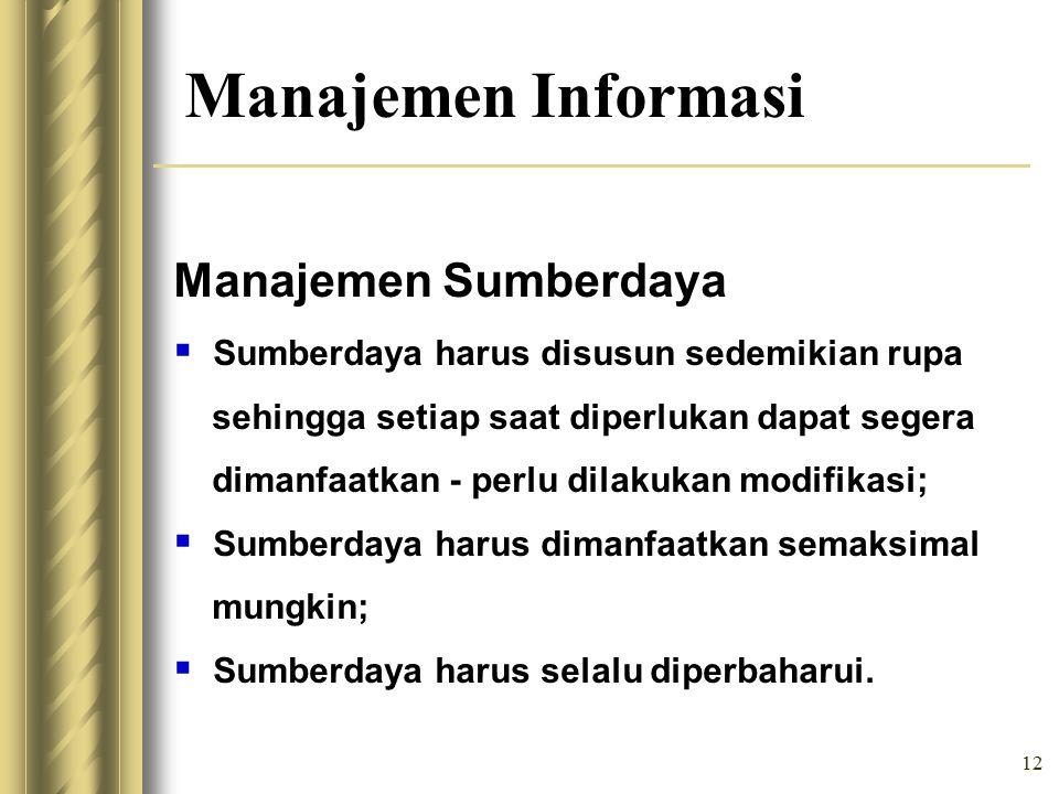 12 Manajemen Informasi Manajemen Sumberdaya  Sumberdaya harus disusun sedemikian rupa sehingga setiap saat diperlukan dapat segera dimanfaatkan - perlu dilakukan modifikasi;  Sumberdaya harus dimanfaatkan semaksimal mungkin;  Sumberdaya harus selalu diperbaharui.