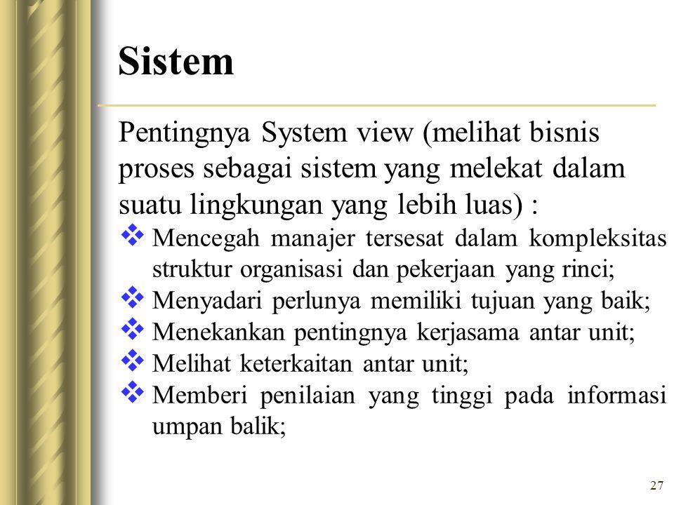 27 Sistem Pentingnya System view (melihat bisnis proses sebagai sistem yang melekat dalam suatu lingkungan yang lebih luas) :  Mencegah manajer tersesat dalam kompleksitas struktur organisasi dan pekerjaan yang rinci;  Menyadari perlunya memiliki tujuan yang baik;  Menekankan pentingnya kerjasama antar unit;  Melihat keterkaitan antar unit;  Memberi penilaian yang tinggi pada informasi umpan balik;